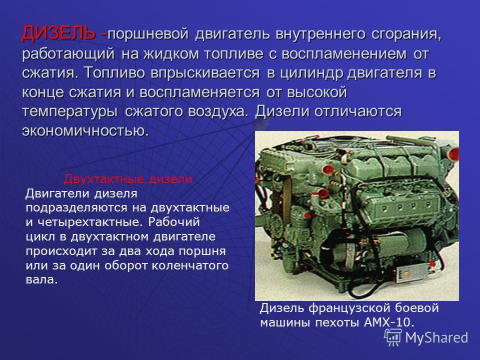 ДИЗЕЛЬ - поршневой двигатель внутреннего сгорания, работающий на жидком топливе с воспламенением от сжатия. Топливо впрыскивается в цилиндр двигателя в конце сжатия и воспламеняется от высокой температуры сжатого воздуха. Дизели отличаются экономично