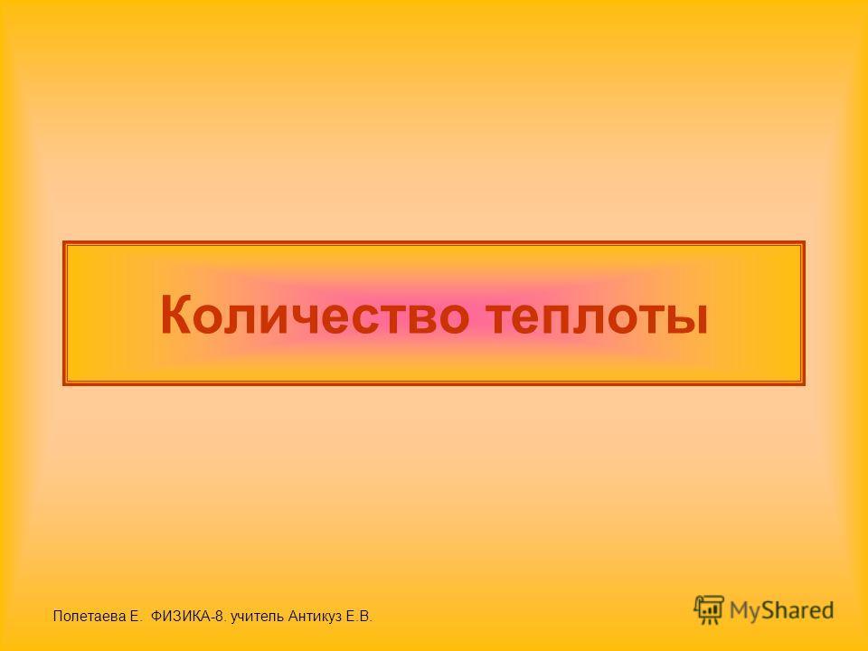 Количество теплоты Полетаева Е. ФИЗИКА-8. учитель Антикуз Е.В.