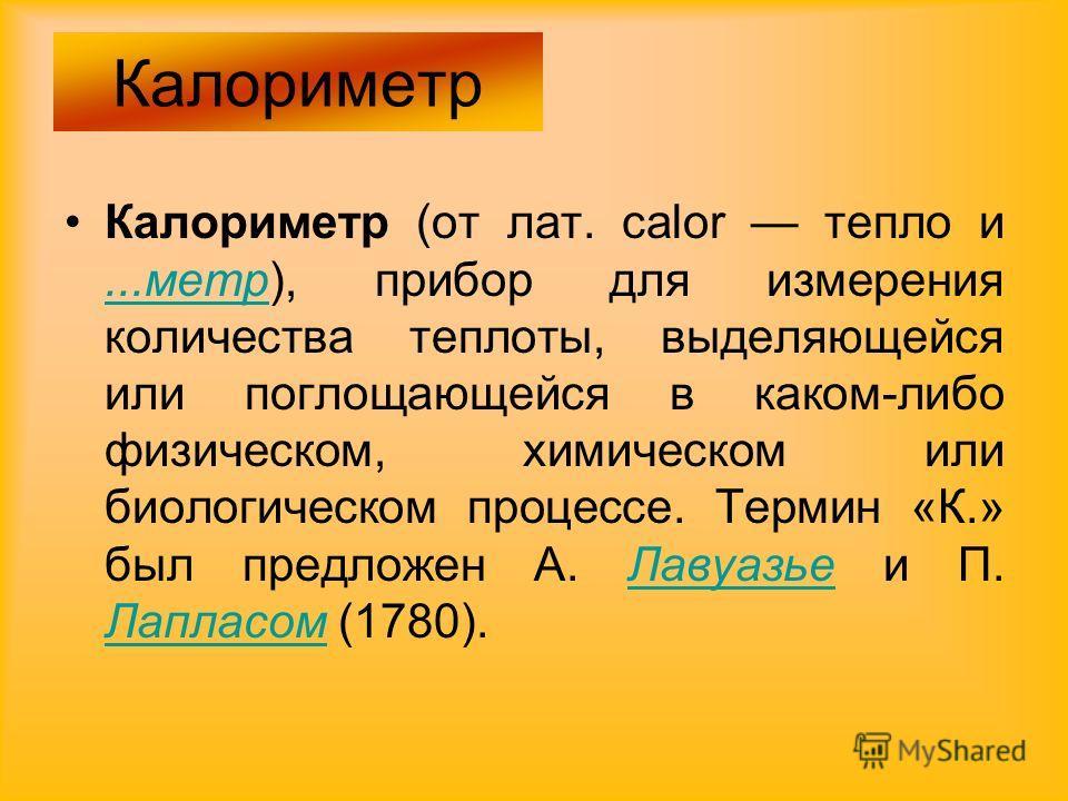 Калориметр (от лат. calor тепло и...метр), прибор для измерения количества теплоты, выделяющейся или поглощающейся в каком-либо физическом, химическом или биологическом процессе. Термин «К.» был предложен А. Лавуазье и П. Лапласом (1780)....метрЛавуа