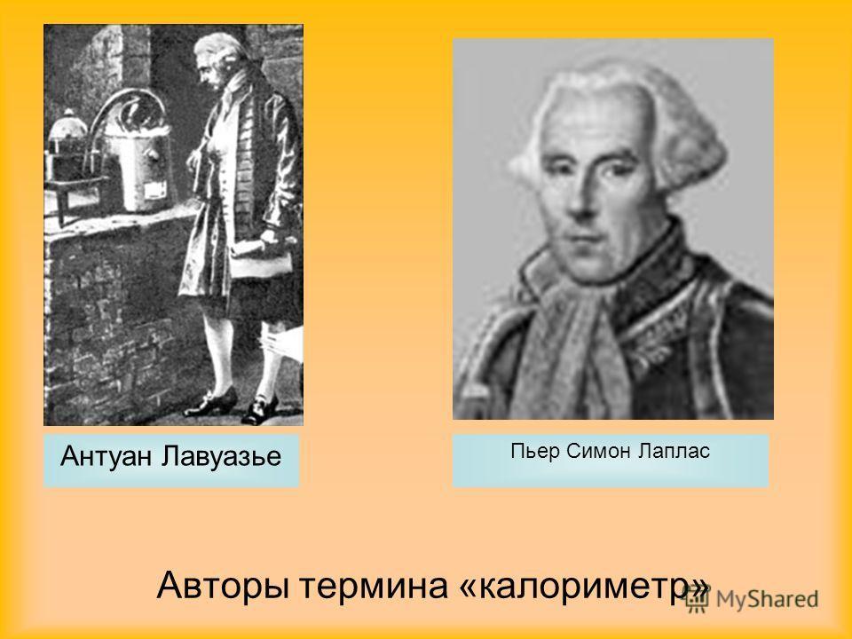 Авторы термина «калориметр» Антуан Лавуазье Пьер Симон Лаплас