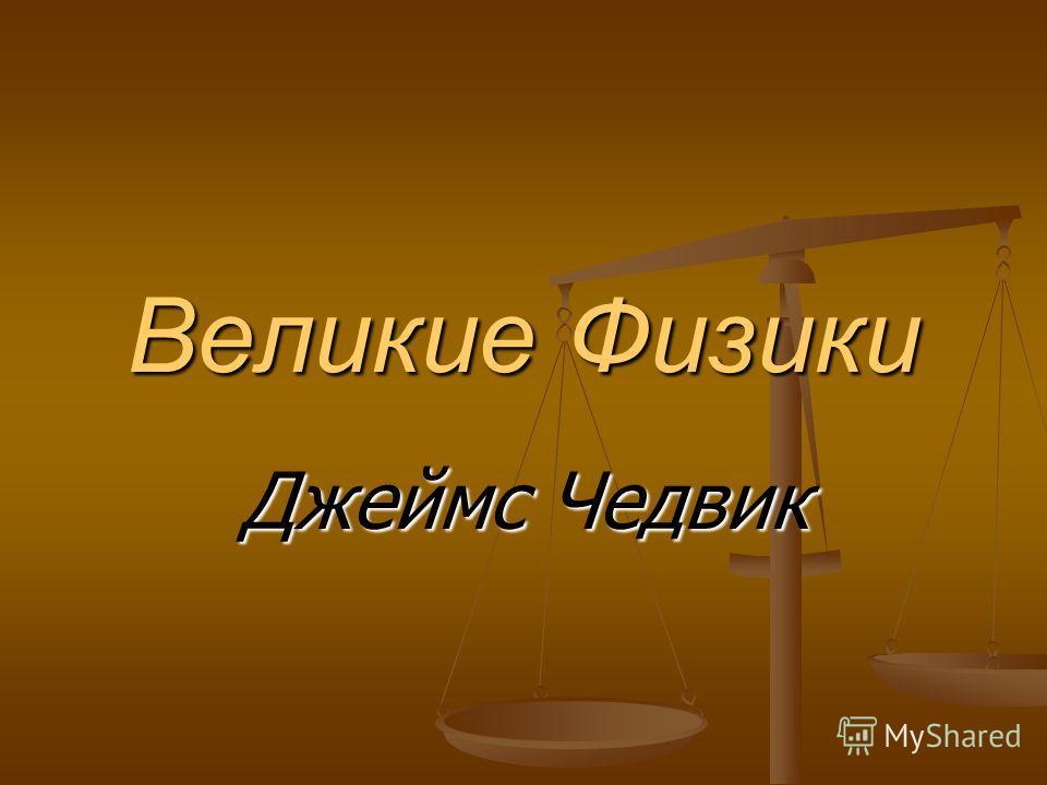 Великие Физики Джеймс Чедвик