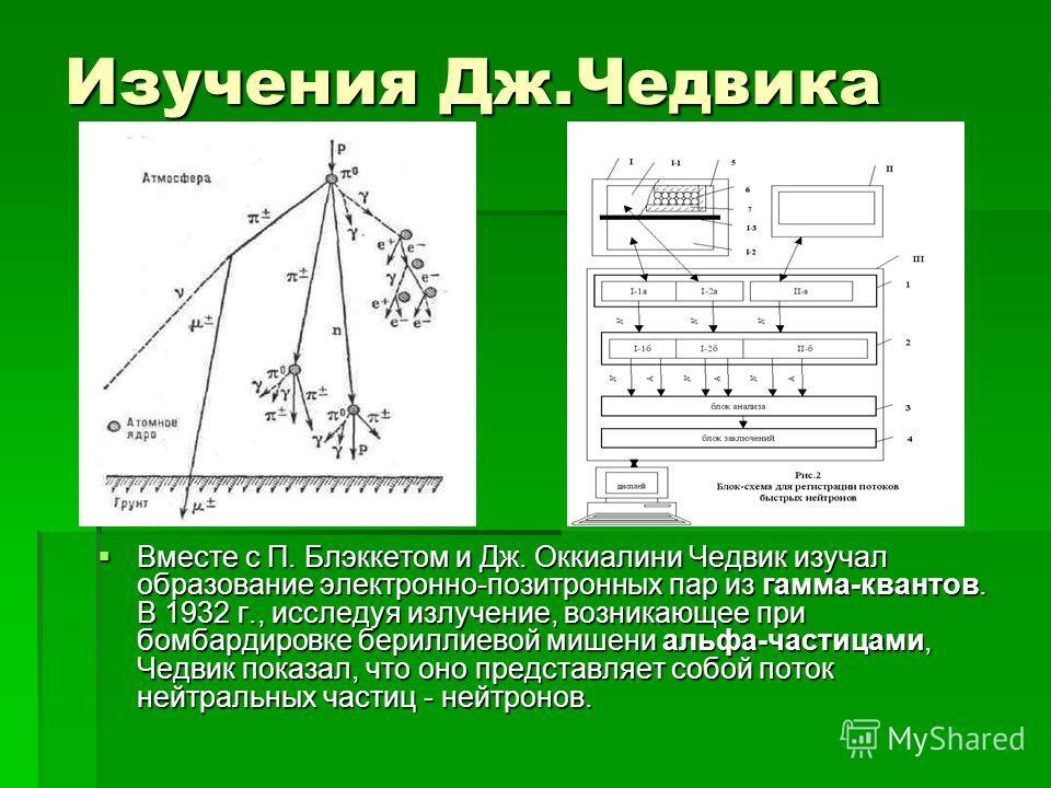 Изучения Дж.Чедвика Вместе с П. Блэккетом и Дж. Оккиалини Чедвик изучал образование электронно-позитронных пар из гамма-квантов. В 1932 г., исследуя излучение, возникающее при бомбардировке бериллиевой мишени альфа-частицами, Чедвик показал, что оно
