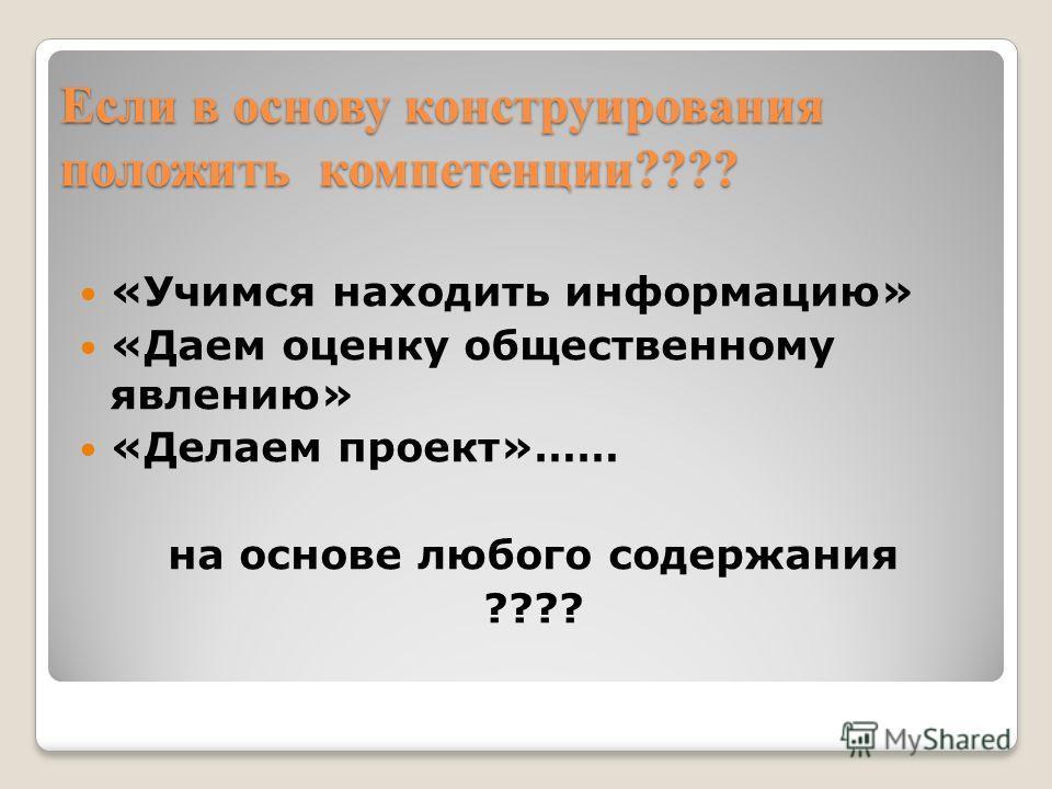 Если в основу конструирования положить компетенции???? «Учимся находить информацию» «Даем оценку общественному явлению» «Делаем проект»…… на основе любого содержания ????