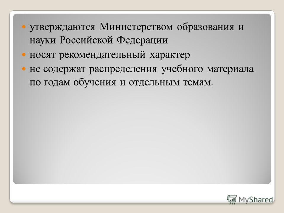 утверждаются Министерством образования и науки Российской Федерации носят рекомендательный характер не содержат распределения учебного материала по годам обучения и отдельным темам.