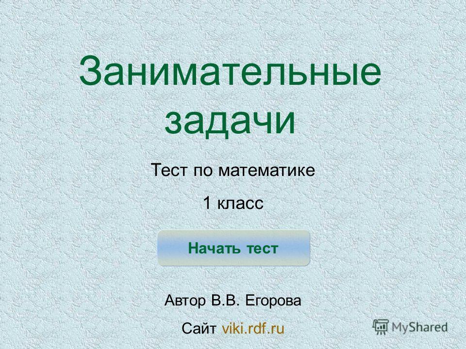 Занимательные задачи Начать тест Тест по математике 1 класс Автор В.В. Егорова Сайт viki.rdf.ru