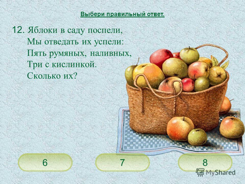 12. Яблоки в саду поспели, Мы отведать их успели: Пять румяных, наливных, Три с кислинкой. Сколько их? 876 Выбери правильный ответ.