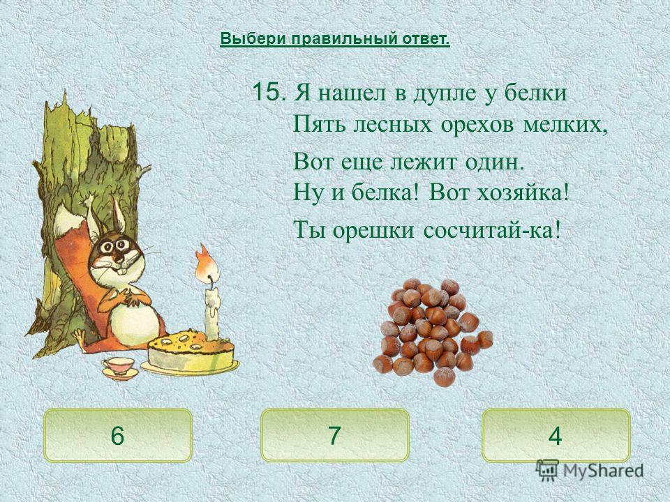 15. Я нашел в дупле у белки Пять лесных орехов мелких, Вот еще лежит один. Ну и белка! Вот хозяйка! Ты орешки сосчитай-ка! 6 7 4 Выбери правильный ответ.