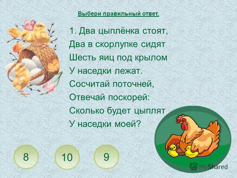 1. Два цыплёнка стоят, Два в скорлупке сидят Шесть яиц под крылом У наседки лежат. Сосчитай поточней, Отвечай поскорей: Сколько будет цыплят У наседки моей? 10 8 Выбери правильный ответ. 9