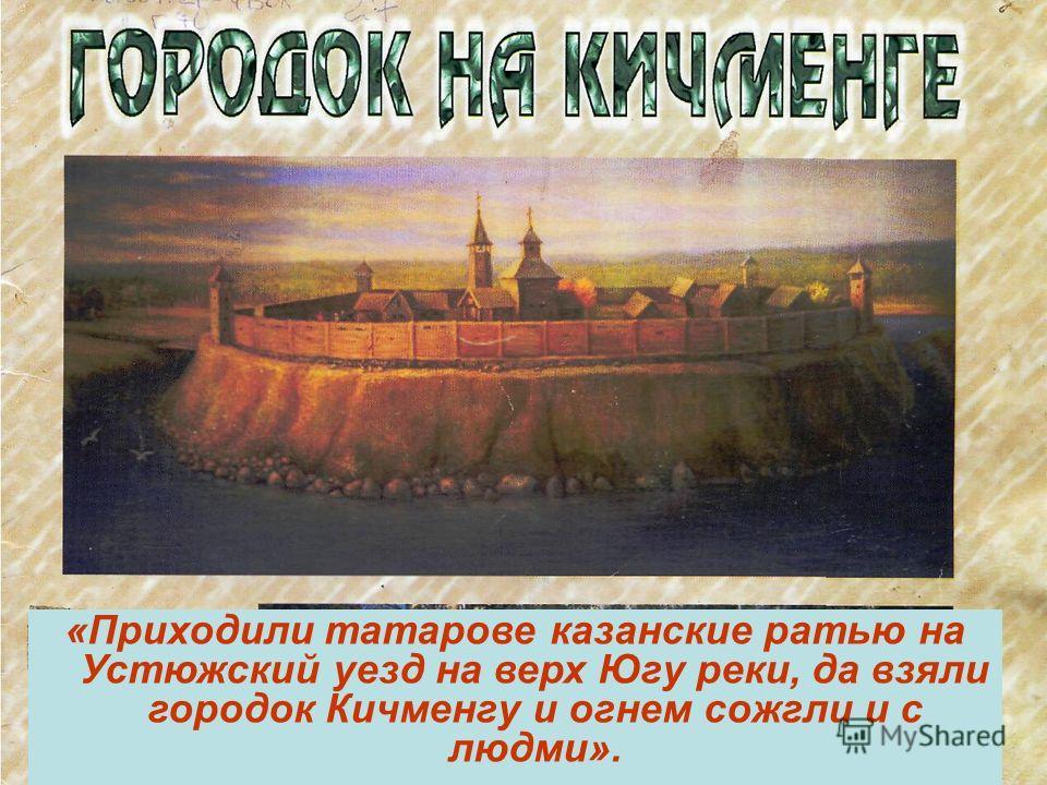«Приходили татарове казанские ратью на Устюжский уезд на верх Югу реки, да взяли городок Кичменгу и огнем сожгли и с людми».