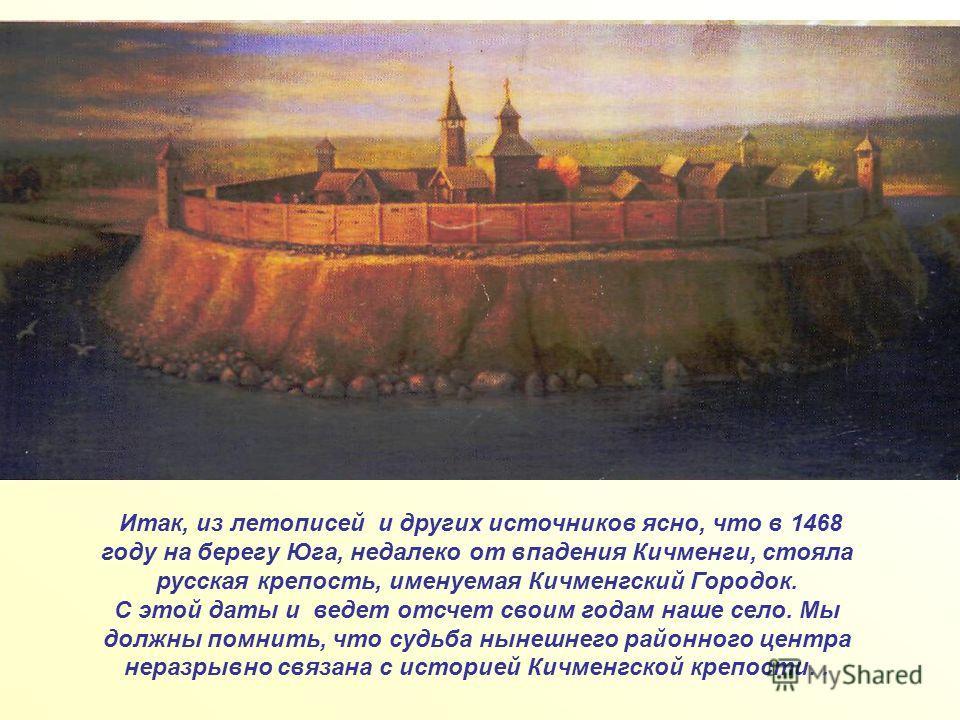 Итак, из летописей и других источников ясно, что в 1468 году на берегу Юга, недалеко от впадения Кичменги, стояла русская крепость, именуемая Кичменгский Городок. С этой даты и ведет отсчет своим годам наше село. Мы должны помнить, что судьба нынешне