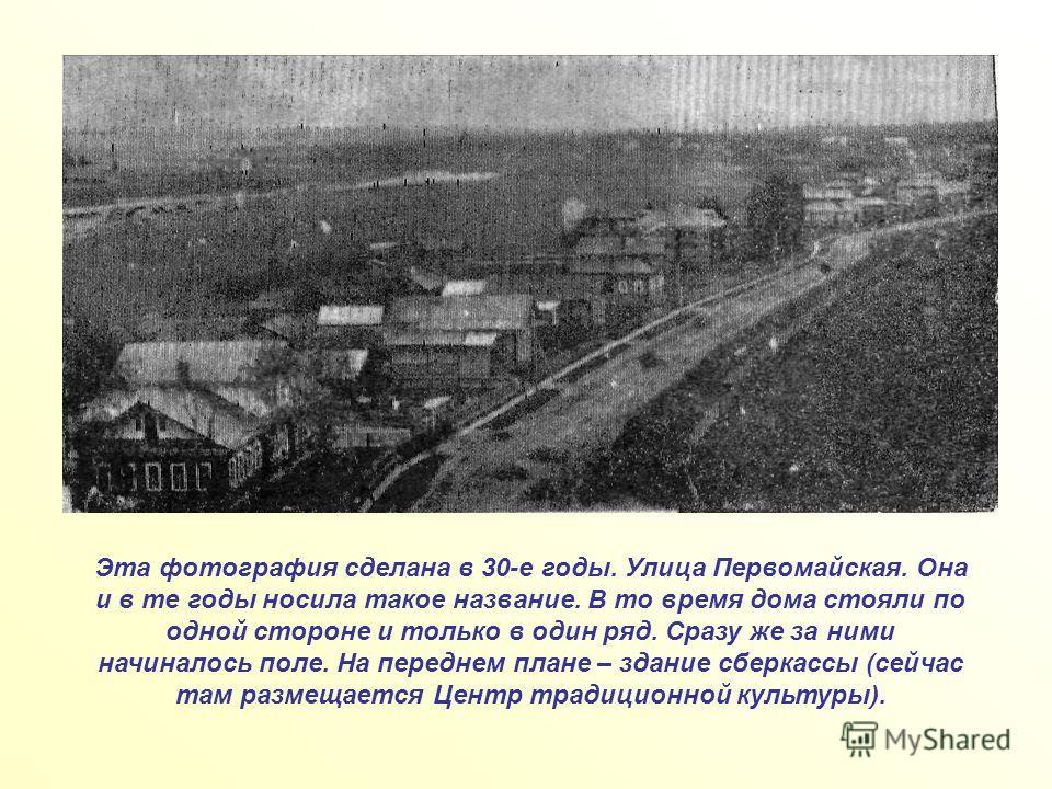 Эта фотография сделана в 30-е годы. Улица Первомайская. Она и в те годы носила такое название. В то время дома стояли по одной стороне и только в один ряд. Сразу же за ними начиналось поле. На переднем плане – здание сберкассы (сейчас там размещается