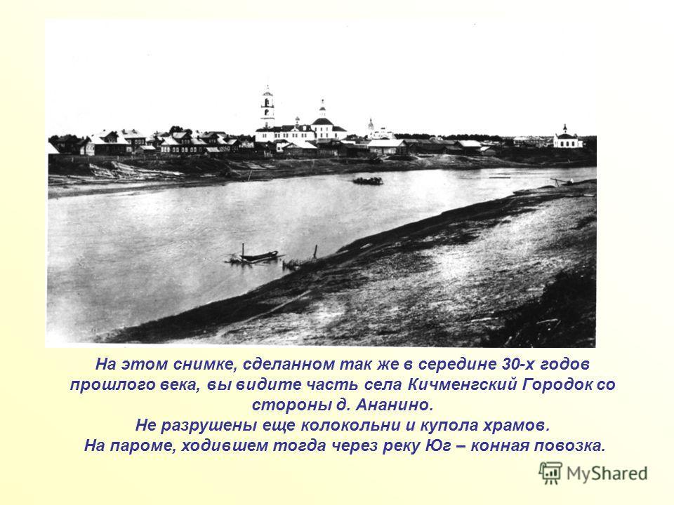 На этом снимке, сделанном так же в середине 30-х годов прошлого века, вы видите часть села Кичменгский Городок со стороны д. Ананино. Не разрушены еще колокольни и купола храмов. На пароме, ходившем тогда через реку Юг – конная повозка.