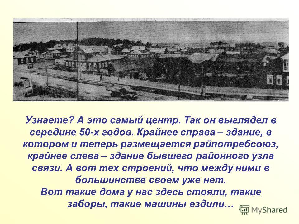 Узнаете? А это самый центр. Так он выглядел в середине 50-х годов. Крайнее справа – здание, в котором и теперь размещается райпотребсоюз, крайнее слева – здание бывшего районного узла связи. А вот тех строений, что между ними в большинстве своем уже