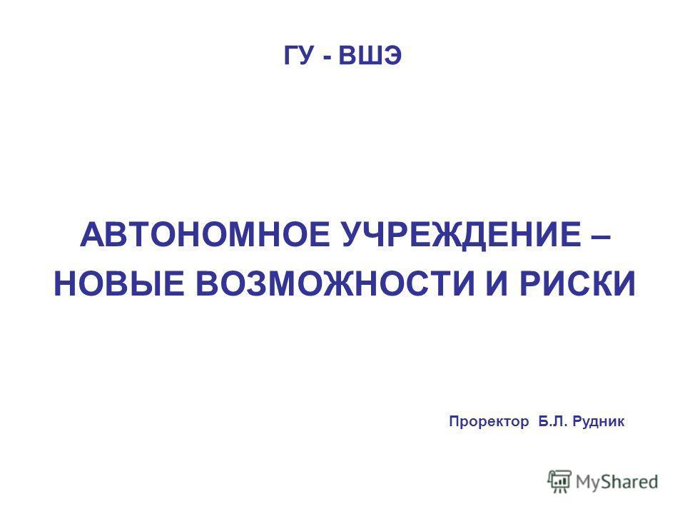 ГУ - ВШЭ АВТОНОМНОЕ УЧРЕЖДЕНИЕ – НОВЫЕ ВОЗМОЖНОСТИ И РИСКИ Проректор Б.Л. Рудник