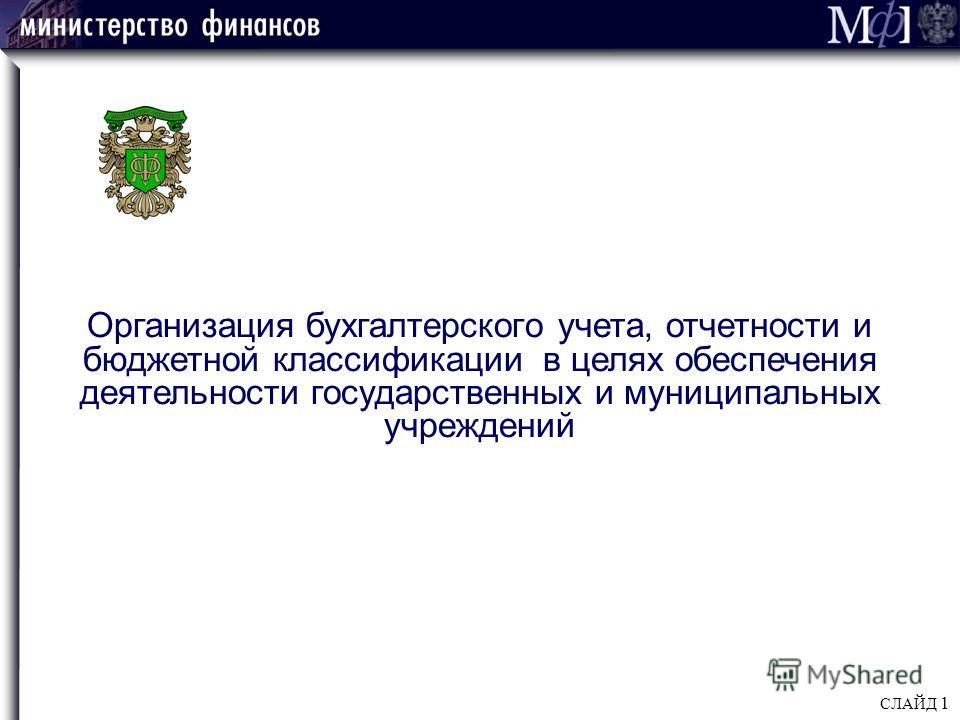 СЛАЙД 1 Организация бухгалтерского учета, отчетности и бюджетной классификации в целях обеспечения деятельности государственных и муниципальных учреждений
