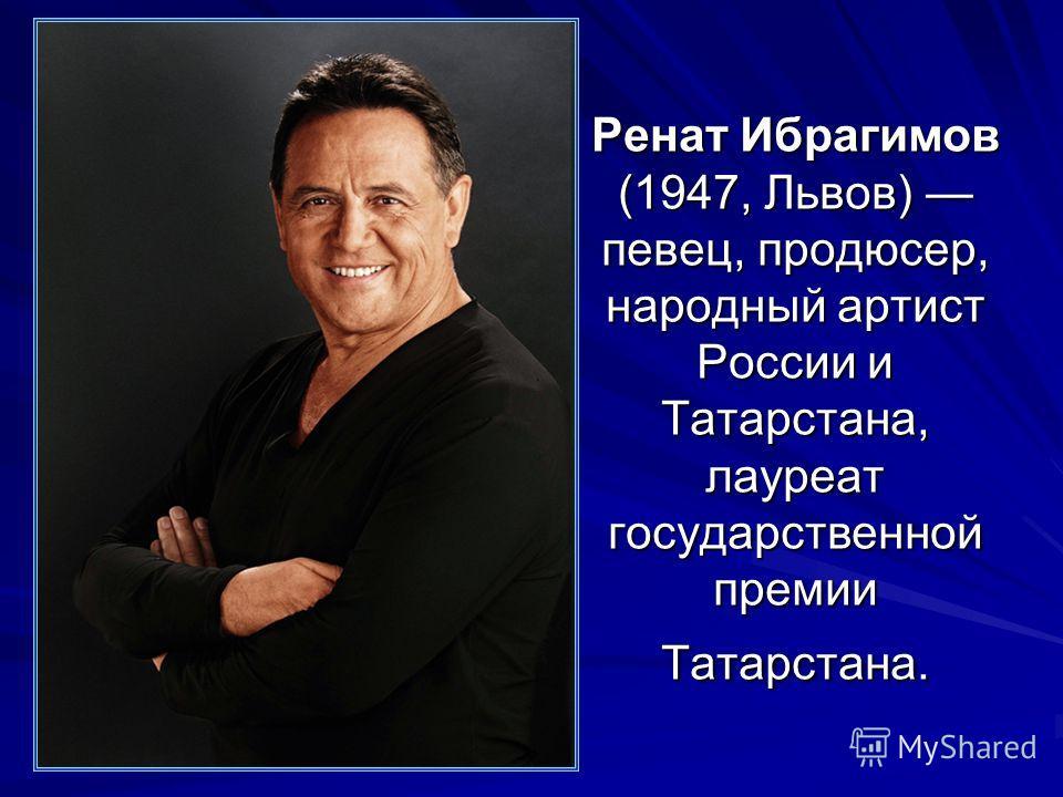 Ренат Ибрагимов (1947, Львов) певец, продюсер, народный артист России и Татарстана, лауреат государственной премии Татарстана.