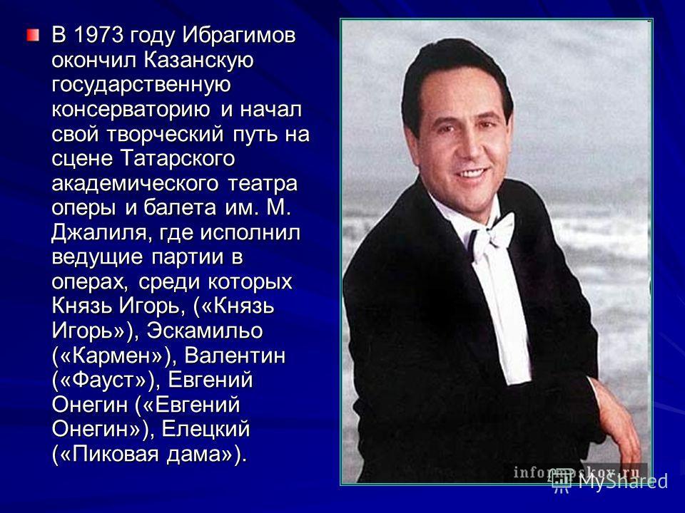 В 1973 году Ибрагимов окончил Казанскую государственную консерваторию и начал свой творческий путь на сцене Татарского академического театра оперы и балета им. М. Джалиля, где исполнил ведущие партии в операх, среди которых Князь Игорь, («Князь Игорь