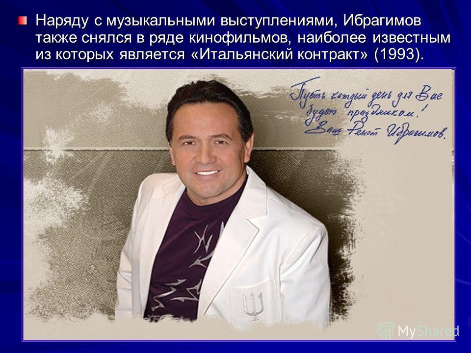 Наряду с музыкальными выступлениями, Ибрагимов также снялся в ряде кинофильмов, наиболее известным из которых является «Итальянский контракт» (1993).
