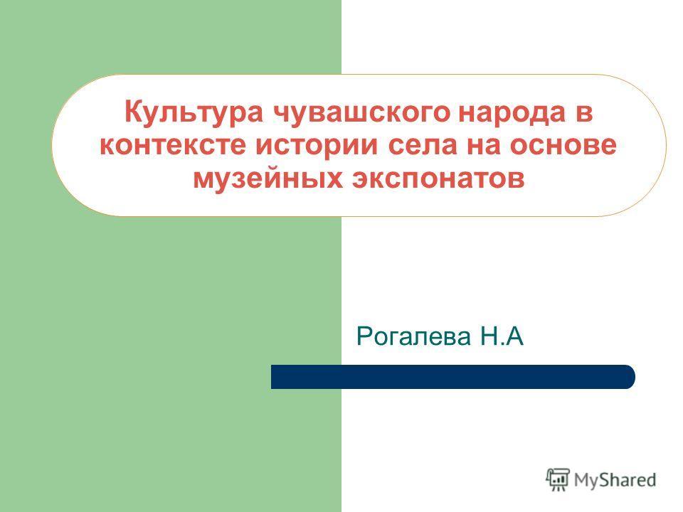 Культура чувашского народа в контексте истории села на основе музейных экспонатов Рогалева Н.А