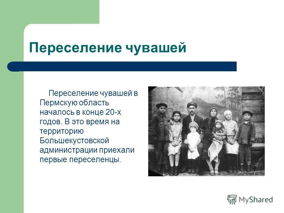 Переселение чувашей Переселение чувашей в Пермскую область началось в конце 20-х годов. В это время на территорию Большекустовской администрации приехали первые переселенцы.