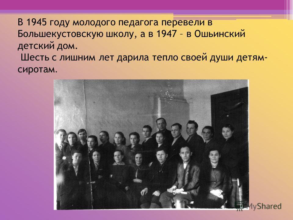 В 1945 году молодого педагога перевели в Большекустовскую школу, а в 1947 – в Ошьинский детский дом. Шесть с лишним лет дарила тепло своей души детям- сиротам.