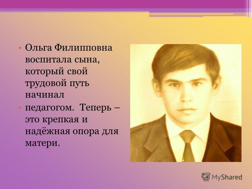 Ольга Филипповна воспитала сына, который свой трудовой путь начинал педагогом. Теперь – это крепкая и надёжная опора для матери.