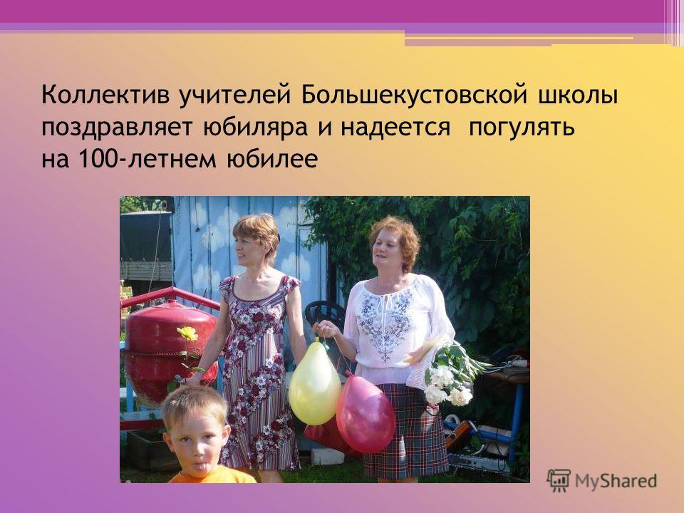 Коллектив учителей Большекустовской школы поздравляет юбиляра и надеется погулять на 100-летнем юбилее