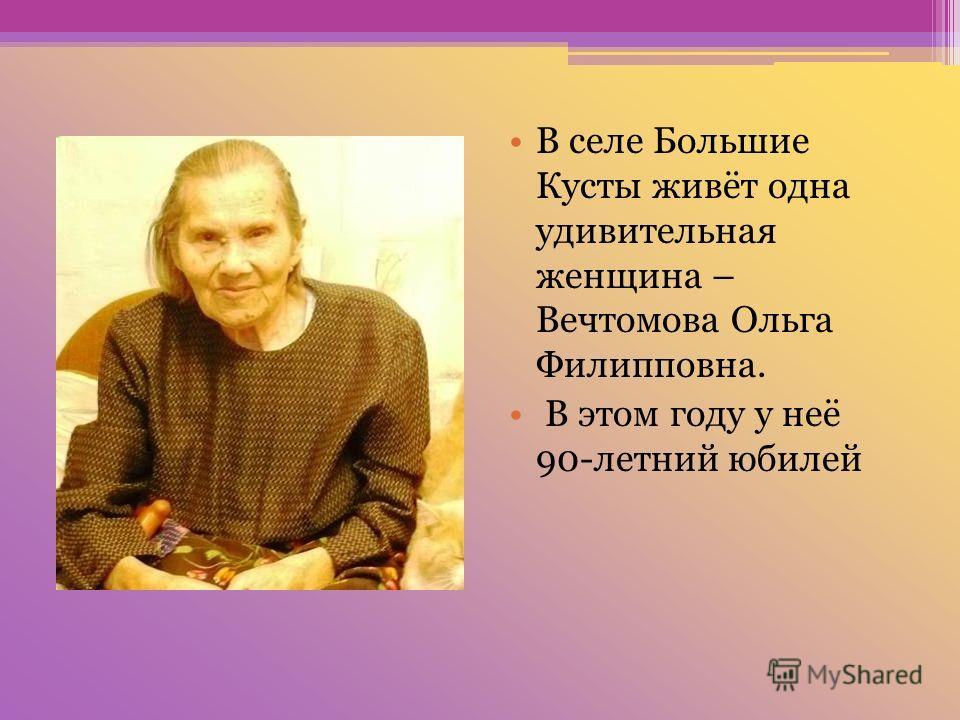 . В селе Большие Кусты живёт одна удивительная женщина – Вечтомова Ольга Филипповна. В этом году у неё 90-летний юбилей