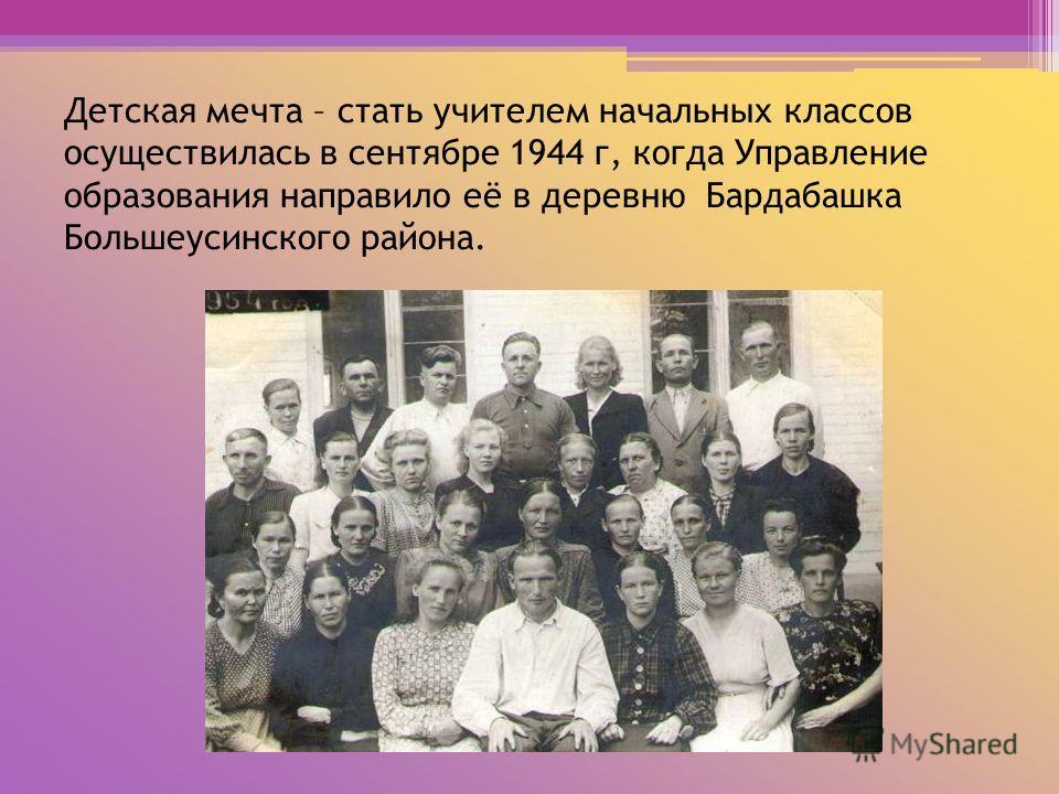 Детская мечта – стать учителем начальных классов осуществилась в сентябре 1944 г, когда Управление образования направило её в деревню Бардабашка Большеусинского района.
