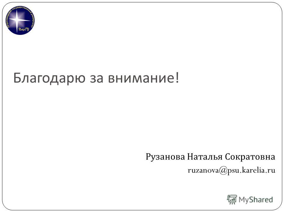 Благодарю за внимание ! Рузанова Наталья Сократовна ruzanova@psu.karelia.ru