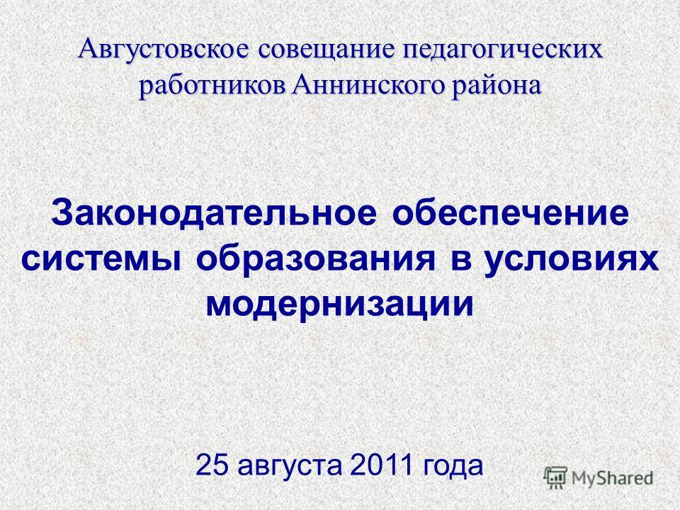 Августовское совещание педагогических работников Аннинского района Законодательное обеспечение системы образования в условиях модернизации 25 августа 2011 года