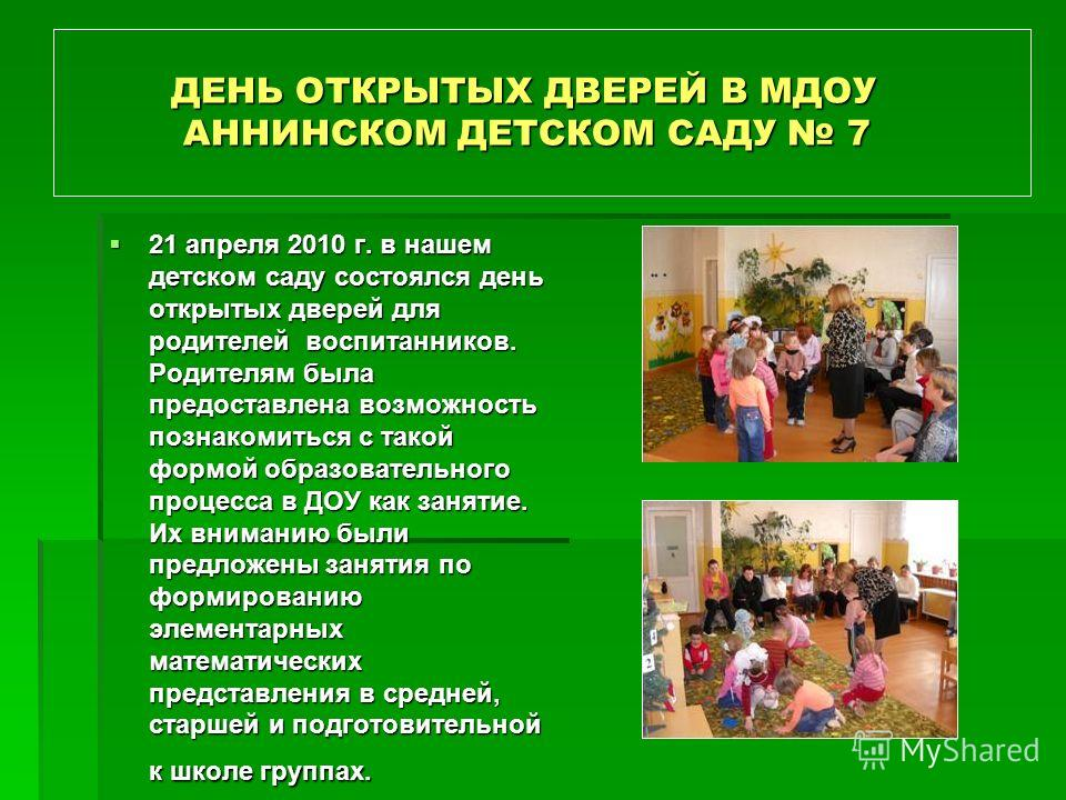 ДЕНЬ ОТКРЫТЫХ ДВЕРЕЙ В МДОУ АННИНСКОМ ДЕТСКОМ САДУ 7 ДЕНЬ ОТКРЫТЫХ ДВЕРЕЙ В МДОУ АННИНСКОМ ДЕТСКОМ САДУ 7 21 апреля 2010 г. в нашем детском саду состоялся день открытых дверей для родителей воспитанников. Родителям была предоставлена возможность позн