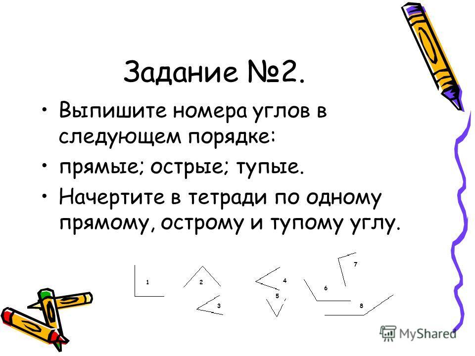 5 Задание 2. Выпишите номера углов в следующем порядке: прямые; острые; тупые. Начертите в тетради по одному прямому, острому и тупому углу. 12 3 4 6 7 8 5