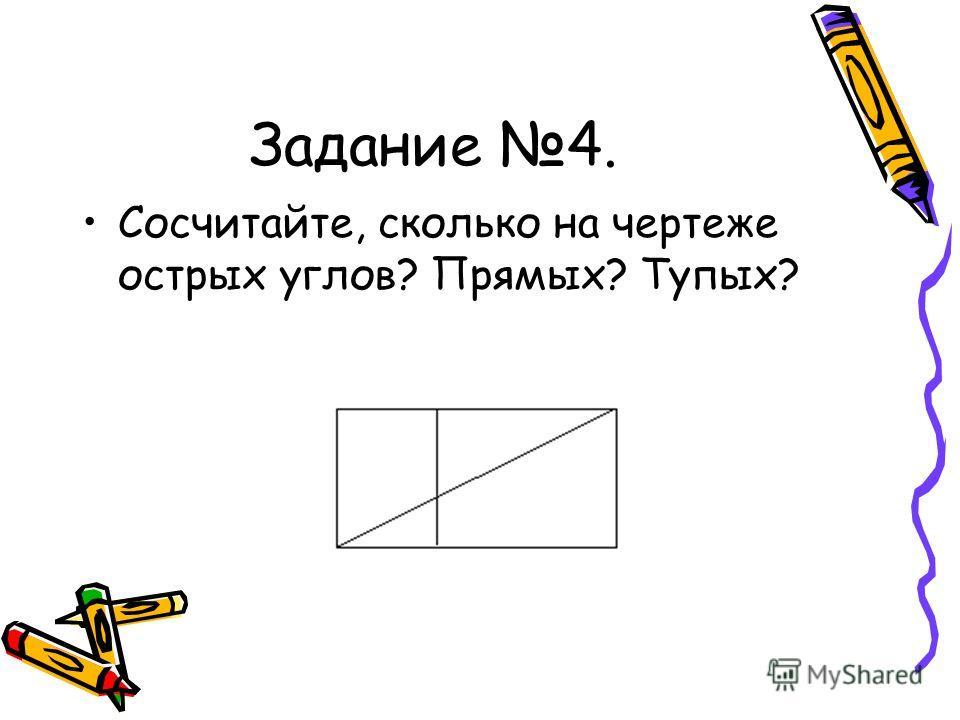 Задание 4. Сосчитайте, сколько на чертеже острых углов? Прямых? Тупых?