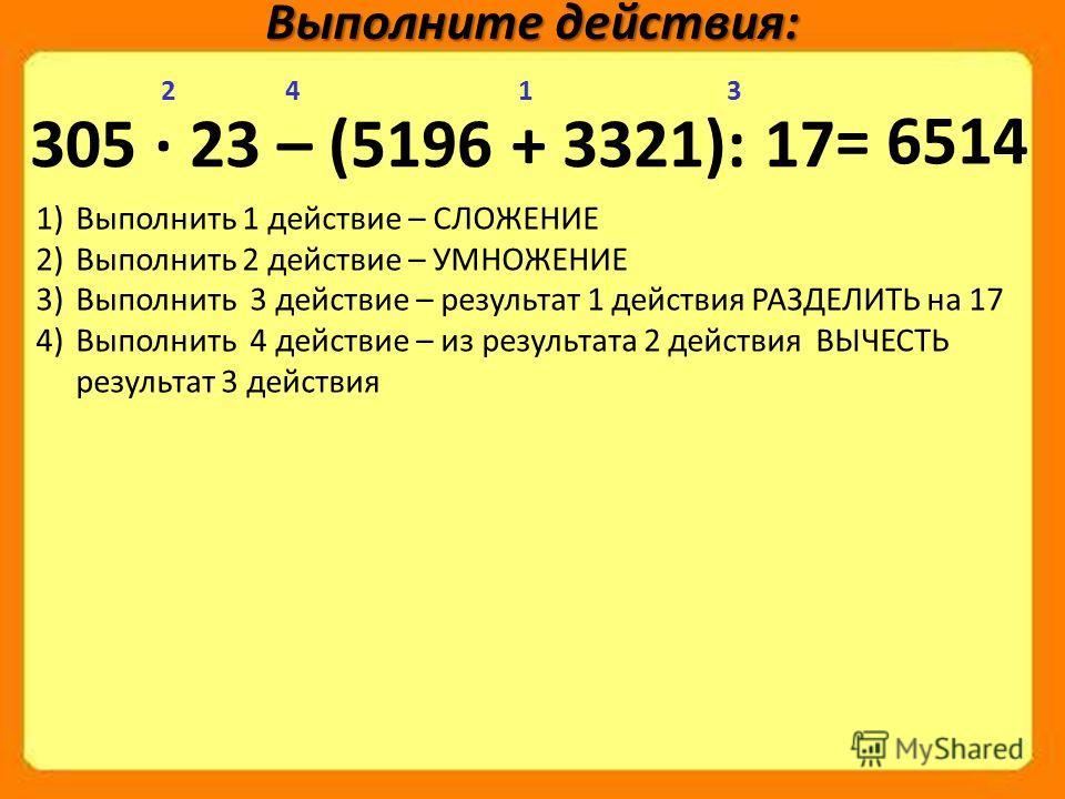305 · 23 – (5196 + 3321): 17 Выполните действия: 1234 1)Выполнить 1 действие – СЛОЖЕНИЕ 2)Выполнить 2 действие – УМНОЖЕНИЕ 3)Выполнить 3 действие – результат 1 действия РАЗДЕЛИТЬ на 17 4)Выполнить 4 действие – из результата 2 действия ВЫЧЕСТЬ результ