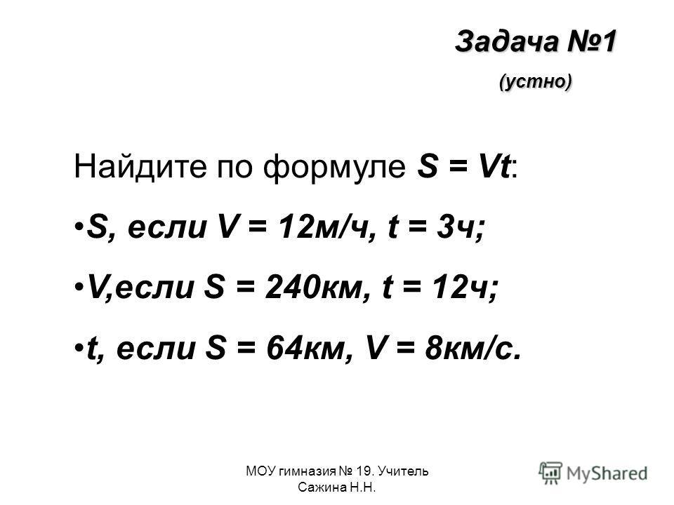 МОУ гимназия 19. Учитель Сажина Н.Н. Задача 1 (устно) Найдите по формуле S = Vt: S, если V = 12м/ч, t = 3ч; V,если S = 240км, t = 12ч; t, если S = 64км, V = 8км/с.