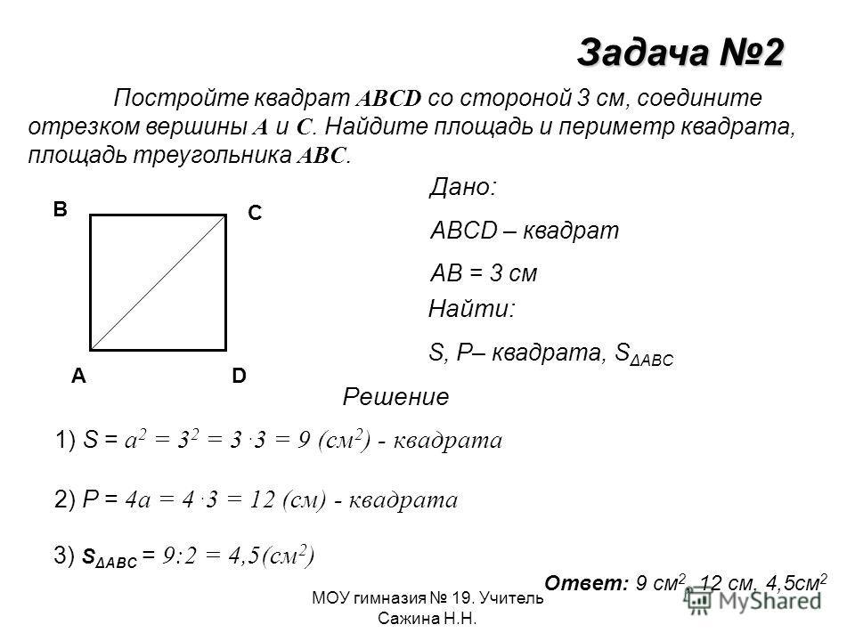 МОУ гимназия 19. Учитель Сажина Н.Н. Задача 2 Постройте квадрат ABCD со стороной 3 см, соедините отрезком вершины A и C. Найдите площадь и периметр квадрата, площадь треугольника ABC. A B C D Дано: ABCD – квадрат АВ = 3 см Найти: S, Р– квадрата, S ΔA