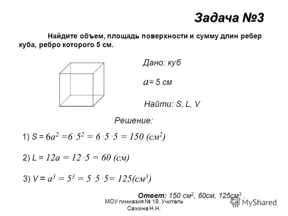 МОУ гимназия 19. Учитель Сажина Н.Н. Задача 3 Найдите объем, площадь поверхности и сумму длин ребер куба, ребро которого 5 см. Дано: куб а = 5 см Найти: S, L, V Решение: 1) S = 6а 2 =6. 5 2 = 6. 5. 5 = 150 (см 2 ) 2) L = 12а = 12. 5 = 60 (см) 3) V =
