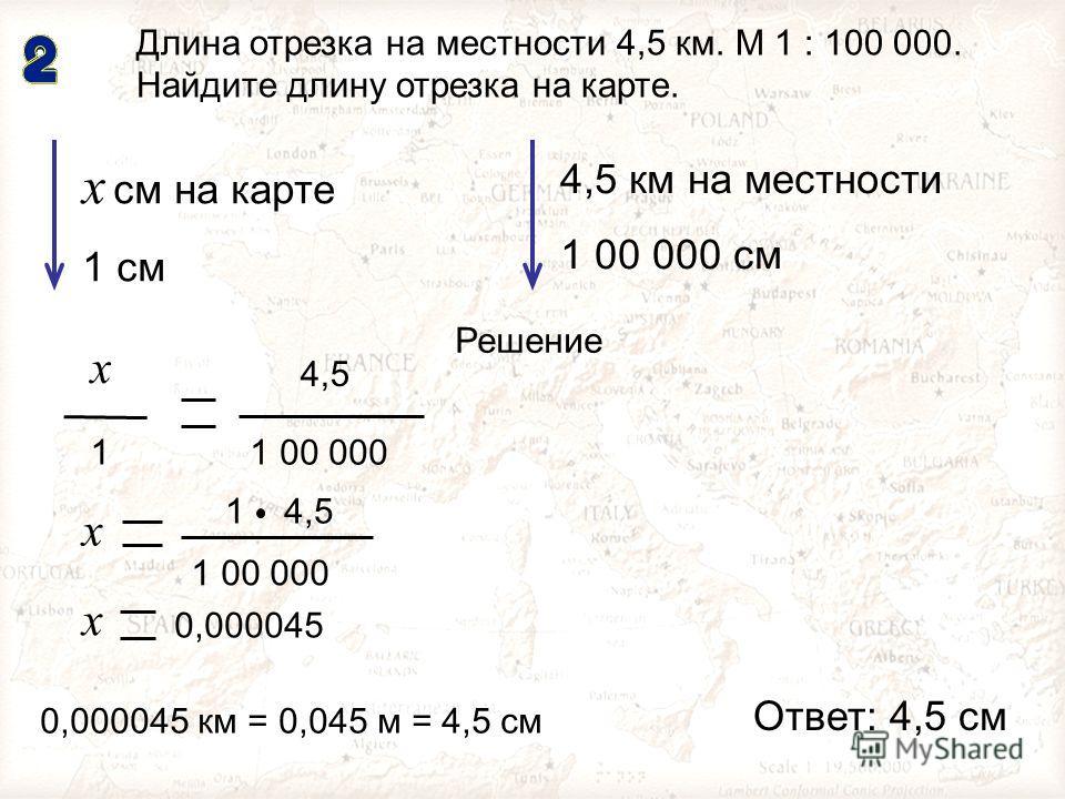 МОУ гимназия 19. Учитель Сажина Н.Н. 4,5 1 х 1 00 000 Длина отрезка на местности 4,5 км. М 1 : 100 000. Найдите длину отрезка на карте. х см на карте 1 см 1 00 000 4,5 х 1 х 0,000045 4,5 км на местности 1 00 000 см Решение 0,000045 км = 0,045 м = 4,5