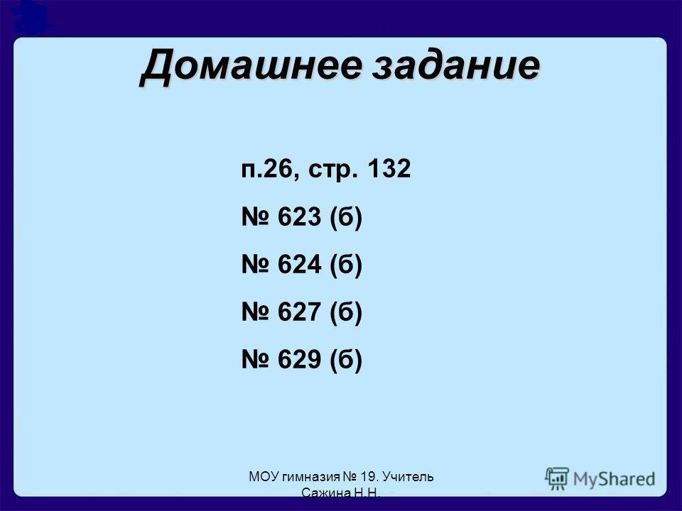 МОУ гимназия 19. Учитель Сажина Н.Н. Домашнее задание п.26, стр. 132 623 (б) 624 (б) 627 (б) 629 (б)