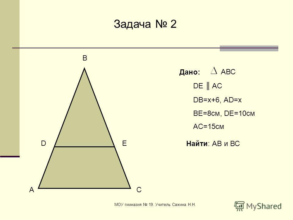 МОУ гимназия 19. Учитель Сажина Н.Н. E D A C B Задача 2 Дано: АВС DВ=x+6, АD=x BE=8см, DE=10cм AC=15cм Найти: АВ и ВС DE AC