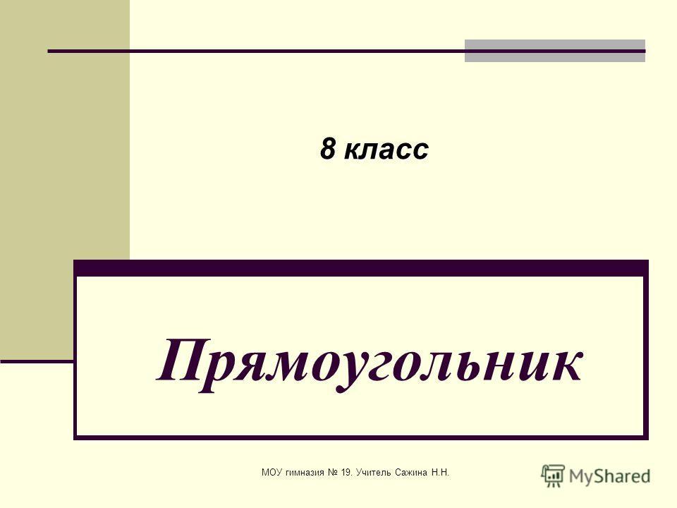 МОУ гимназия 19. Учитель Сажина Н.Н. Прямоугольник 8 класс