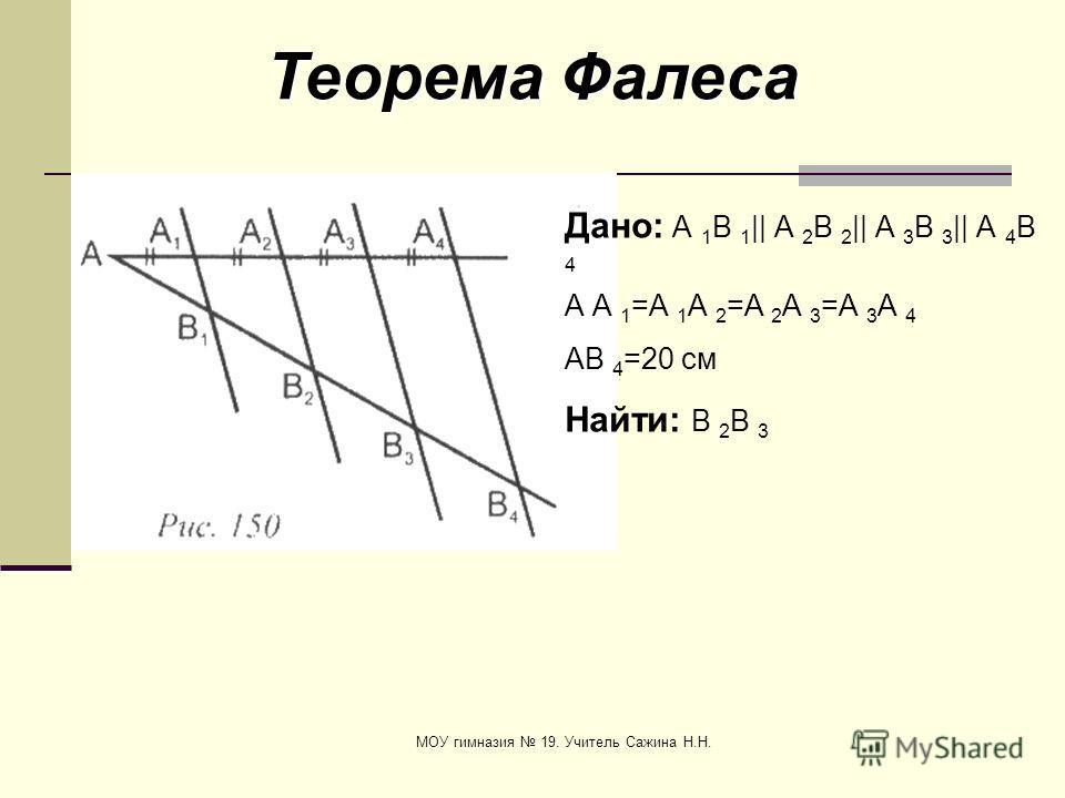 МОУ гимназия 19. Учитель Сажина Н.Н. Теорема Фалеса Дано: А 1 В 1 || А 2 В 2 || А 3 В 3 || А 4 В 4 А А 1 =А 1 А 2 =А 2 А 3 =А 3 А 4 АВ 4 =20 см Найти: В 2 В 3