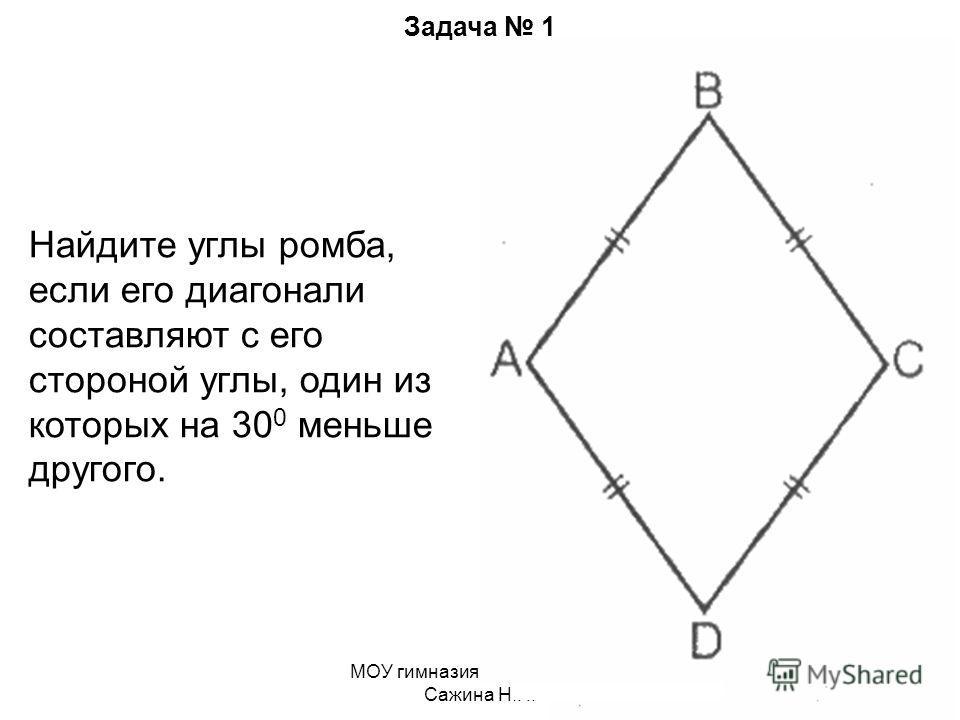МОУ гимназия 19. Учитель Сажина Н.Н. Задача 1 Найдите углы ромба, если его диагонали составляют с его стороной углы, один из которых на 30 0 меньше другого.