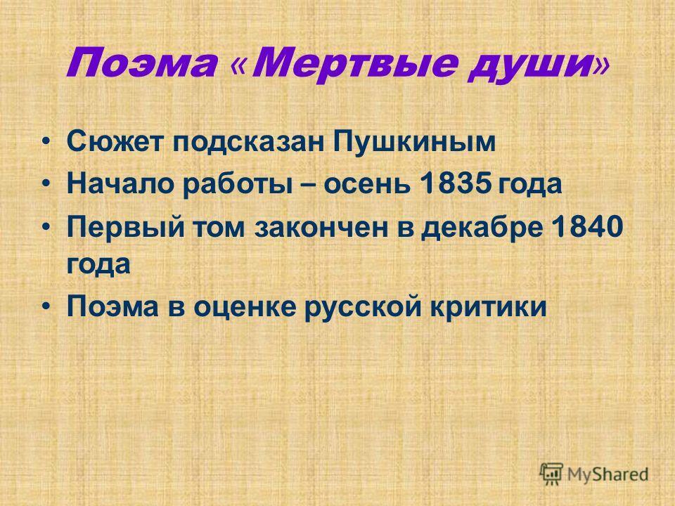 Поэма « Мертвые души » Сюжет подсказан Пушкиным Начало работы – осень 1835 года Первый том закончен в декабре 1840 года Поэма в оценке русской критики