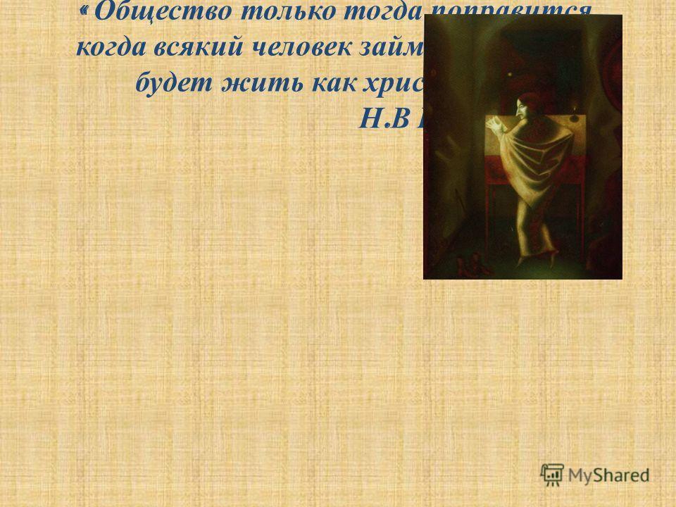 « Общество только тогда поправится, когда всякий человек займется собою и будет жить как христианин » Н. В Гоголь