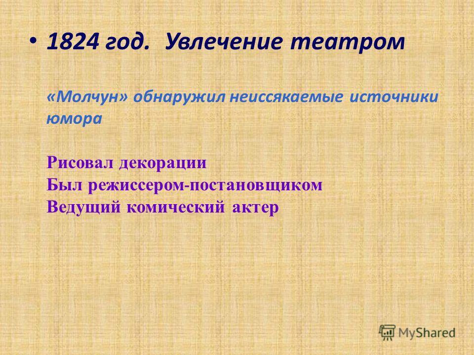 1824 год. Увлечение театром «Молчун» обнаружил неиссякаемые источники юмора Рисовал декорации Был режиссером - постановщиком Ведущий комический актер
