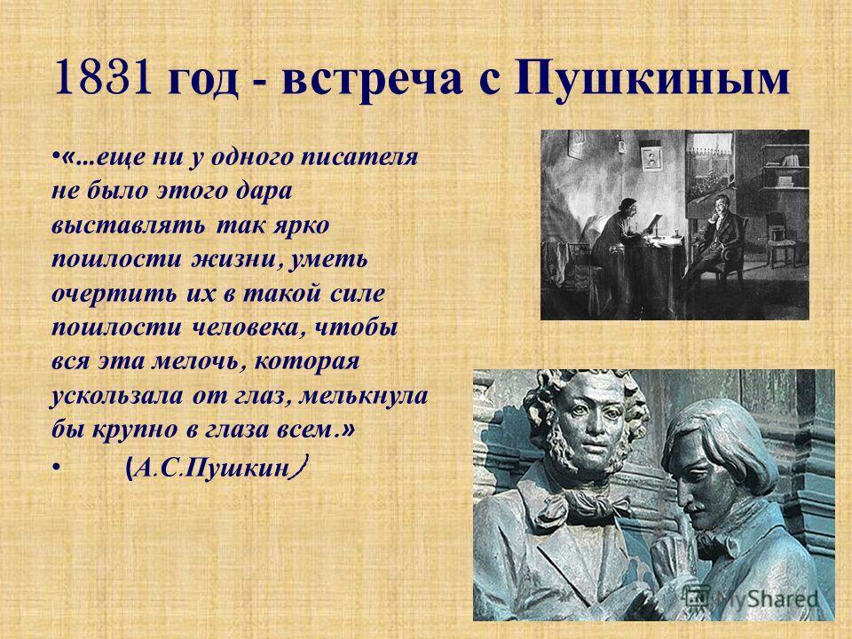 1831 год - встреча с Пушкиным «… еще н и у о дного п исателя не б ыло э того д ара выставлять т ак я рко пошлости ж изни, у меть очертить и х в т акой с иле пошлости ч еловека, ч тобы вся э та м елочь, к оторая ускользала о т г лаз, м елькнула бы к р