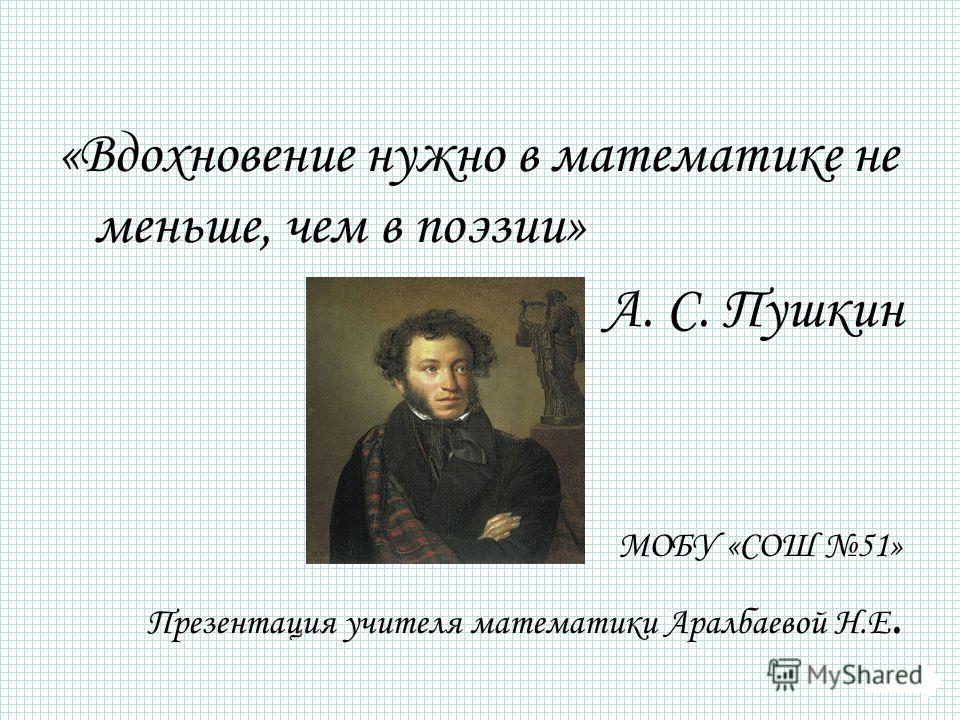 «Вдохновение нужно в математике не меньше, чем в поэзии» А. С. Пушкин МОБУ «СОШ 51» Презентация учителя математики Аралбаевой Н.Е.