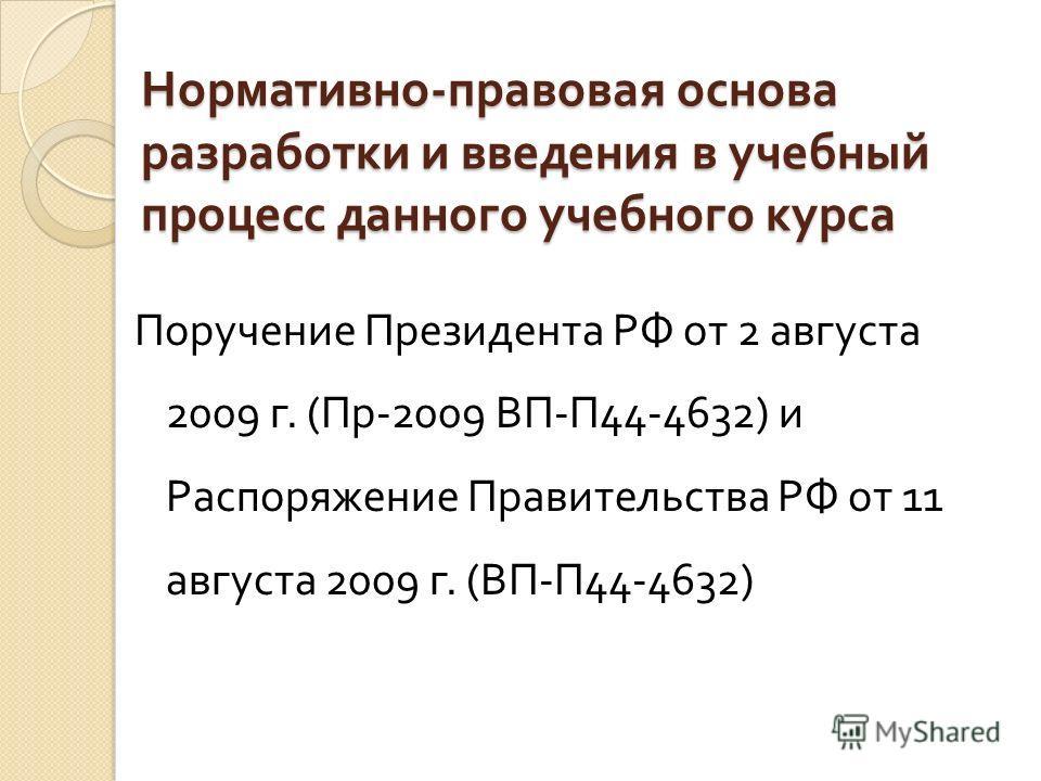 Нормативно - правовая основа разработки и введения в учебный процесс данного учебного курса Поручение Президента РФ от 2 августа 2009 г. ( Пр -2009 ВП - П 44-4632) и Распоряжение Правительства РФ от 11 августа 2009 г. ( ВП - П 44-4632)